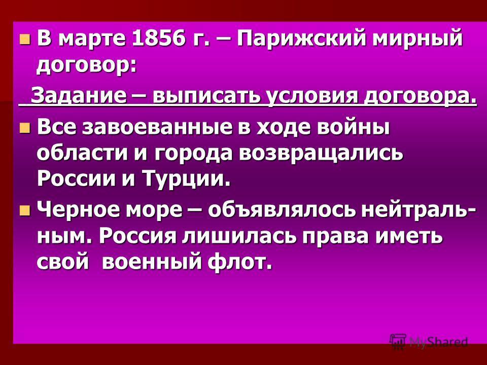 В марте 1856 г. – Парижский мирный договор: В марте 1856 г. – Парижский мирный договор: Задание – выписать условия договора. Задание – выписать условия договора. Все завоеванные в ходе войны области и города возвращались России и Турции. Все завоеван