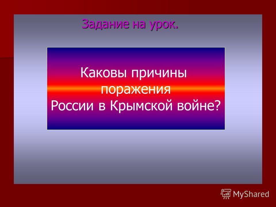 Задание на урок. Задание на урок. Каковы причины поражения России в Крымской войне?