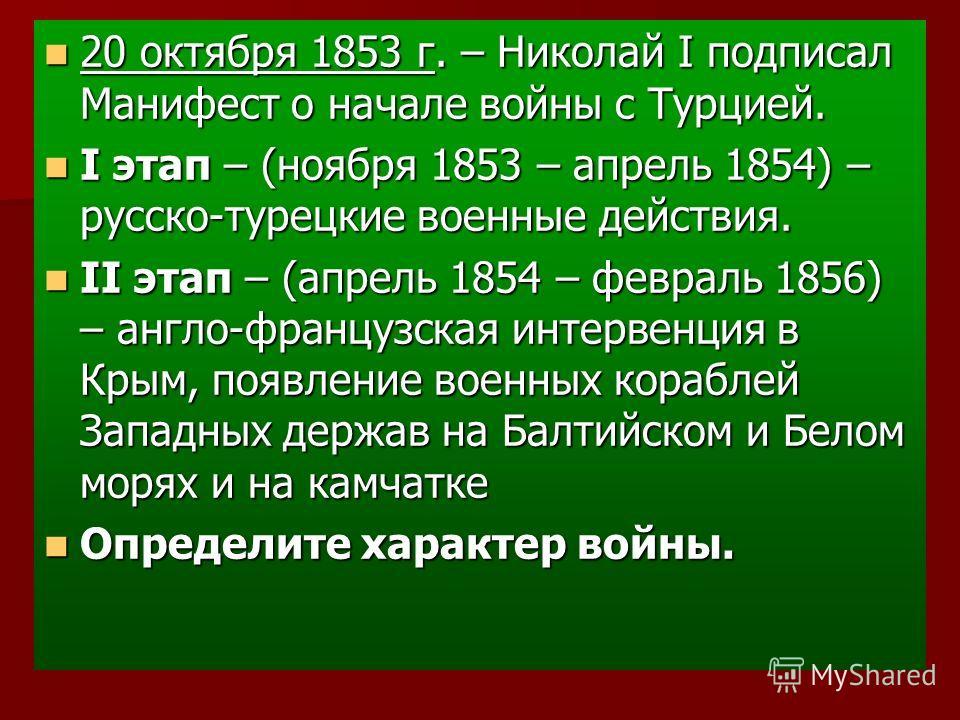 20 октября 1853 г. – Николай I подписал Манифест о начале войны с Турцией. 20 октября 1853 г. – Николай I подписал Манифест о начале войны с Турцией. I этап – (ноября 1853 – апрель 1854) – русско-турецкие военные действия. I этап – (ноября 1853 – апр