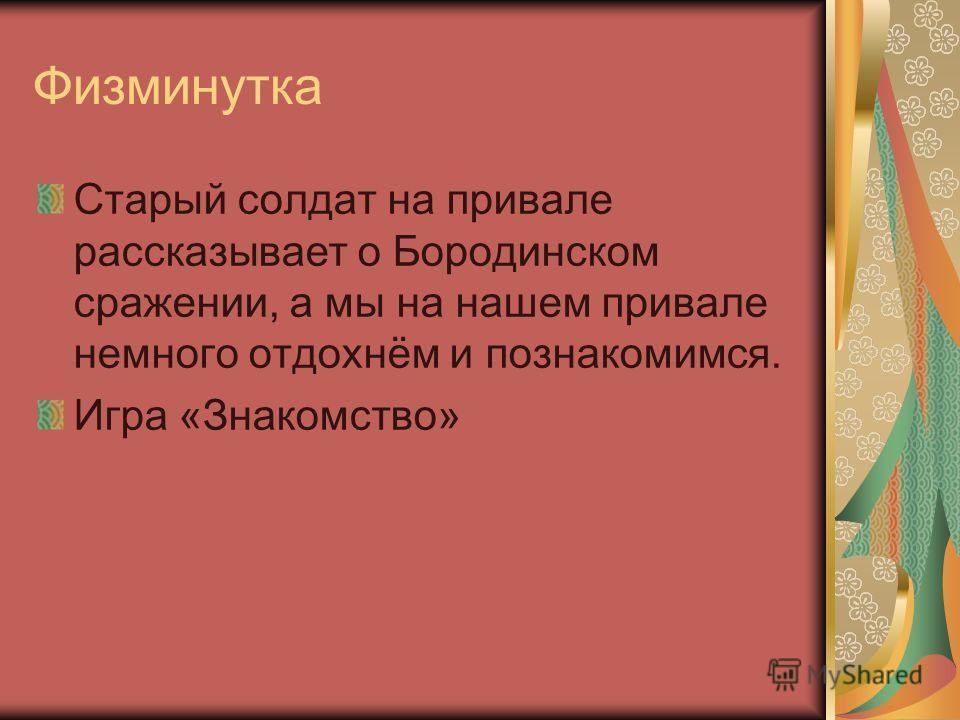 Физминутка Старый солдат на привале рассказывает о Бородинском сражении, а мы на нашем привале немного отдохнём и познакомимся. Игра «Знакомство»