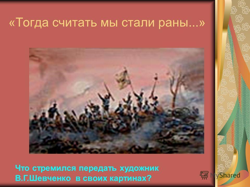 «Тогда считать мы стали раны...» Что стремился передать художник В.Г.Шевченко в своих картинах?