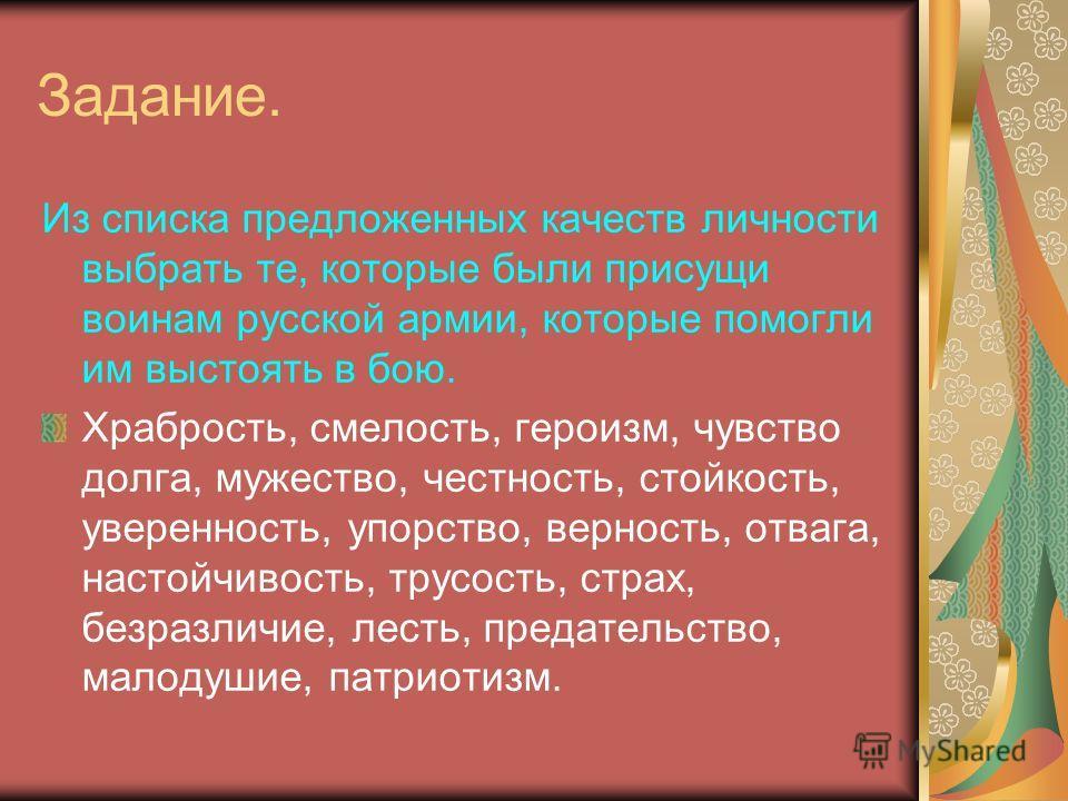 Задание. Из списка предложенных качеств личности выбрать те, которые были присущи воинам русской армии, которые помогли им выстоять в бою. Храбрость, смелость, героизм, чувство долга, мужество, честность, стойкость, уверенность, упорство, верность, о