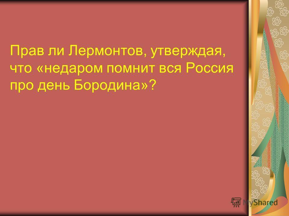Прав ли Лермонтов, утверждая, что «недаром помнит вся Россия про день Бородина»?