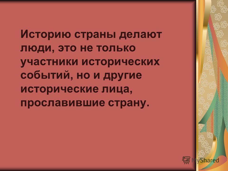 Историю страны делают люди, это не только участники исторических событий, но и другие исторические лица, прославившие страну.