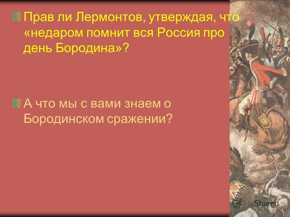 Прав ли Лермонтов, утверждая, что «недаром помнит вся Россия про день Бородина»? А что мы с вами знаем о Бородинском сражении?