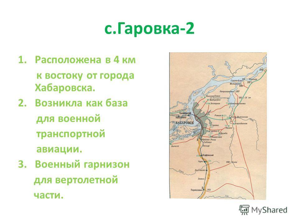 1.Расположена в 4 км к востоку от города Хабаровска. 2. Возникла как база для военной транспортной авиации. 3. Военный гарнизон для вертолетной части.