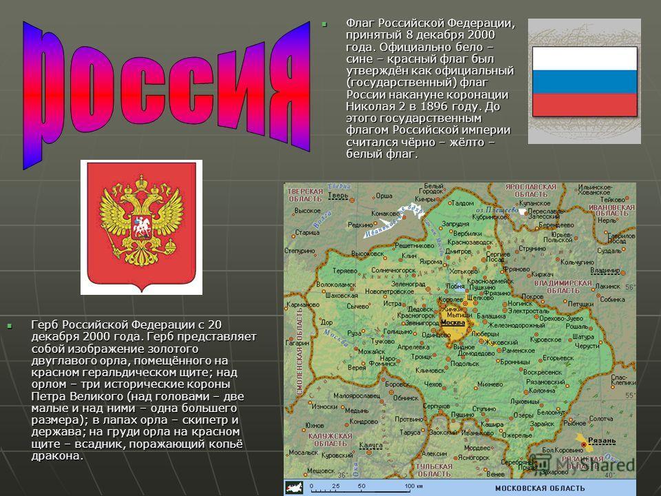 Флаг Российской Федерации, принятый 8 декабря 2000 года. Официально бело – сине – красный флаг был утверждён как официальный (государственный) флаг России накануне коронации Николая 2 в 1896 году. До этого государственным флагом Российской империи сч