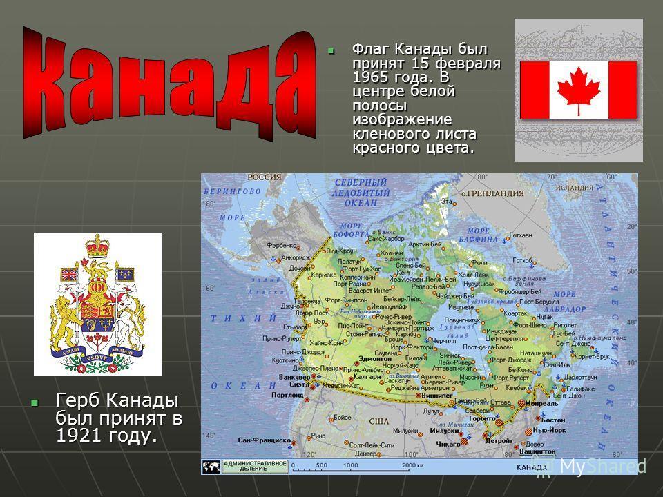 Герб Канады был принят в 1921 году. Герб Канады был принят в 1921 году. Флаг Канады был принят 15 февраля 1965 года. В центре белой полосы изображение кленового листа красного цвета. Флаг Канады был принят 15 февраля 1965 года. В центре белой полосы
