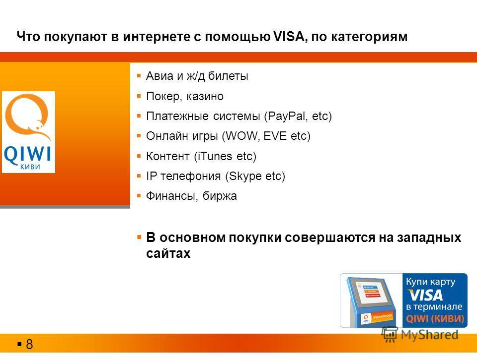 Авиа и ж/д билеты Покер, казино Платежные системы (PayPal, etc) Онлайн игры (WOW, EVE etc) Контент (iTunes etc) IP телефония (Skype etc) Финансы, биржа В основном покупки совершаются на западных сайтах 8 Что покупают в интернете с помощью VISA, по ка
