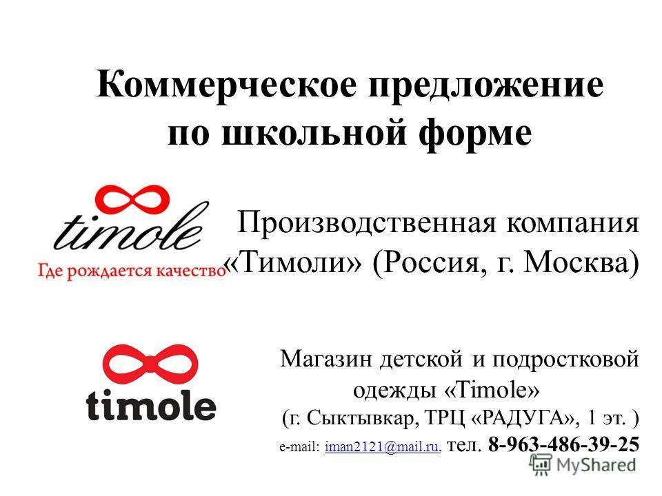 Коммерческое предложение по школьной форме Производственная компания «Тимоли» (Россия, г. Москва) Магазин детской и подростковой одежды «Timole» (г. Сыктывкар, ТРЦ «РАДУГА», 1 эт. ) e-mail: iman2121@mail.ru, тел. 8-963-486-39-25iman2121@mail.ru