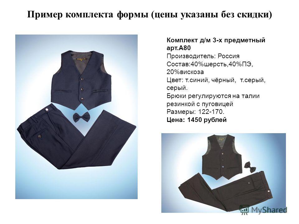 Пример комплекта формы (цены указаны без скидки) Комплект д/м 3-х предметный арт.А80 Производитель: Россия Состав:40%шерсть,40%ПЭ, 20%вискоза Цвет: т.синий, чёрный, т.серый, серый. Брюки регулируются на талии резинкой с пуговицей Размеры: 122-170. Це
