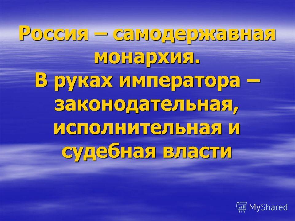 Россия – самодержавная монархия. В руках императора – законодательная, исполнительная и судебная власти