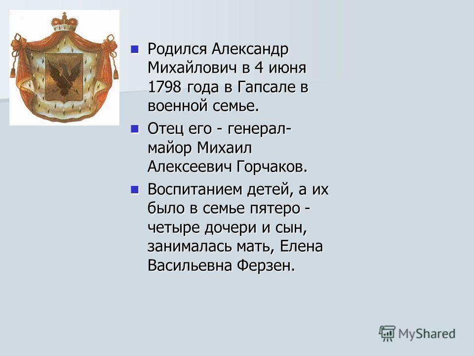 Родился Александр Михайлович в 4 июня 1798 года в Гапсале в военной семье. Родился Александр Михайлович в 4 июня 1798 года в Гапсале в военной семье. Отец его - генерал- майор Михаил Алексеевич Горчаков. Отец его - генерал- майор Михаил Алексеевич Го