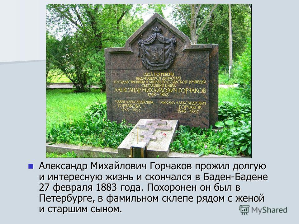 Александр Михайлович Горчаков прожил долгую и интересную жизнь и скончался в Баден-Бадене 27 февраля 1883 года. Похоронен он был в Петербурге, в фамильном склепе рядом с женой и старшим сыном. Александр Михайлович Горчаков прожил долгую и интересную
