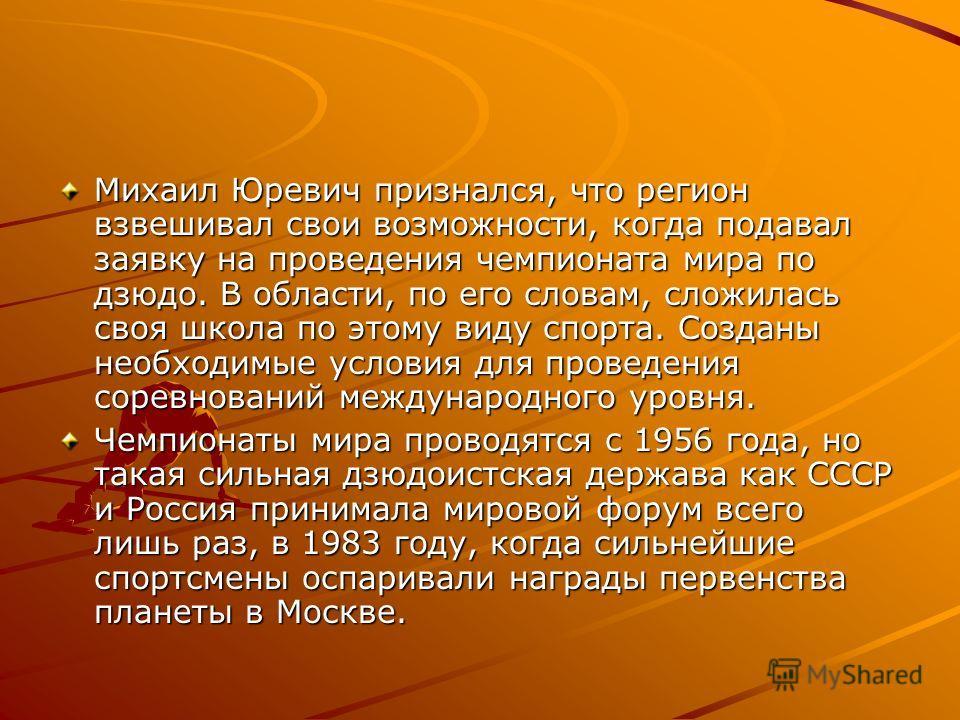 Михаил Юревич признался, что регион взвешивал свои возможности, когда подавал заявку на проведения чемпионата мира по дзюдо. В области, по его словам, сложилась своя школа по этому виду спорта. Созданы необходимые условия для проведения соревнований