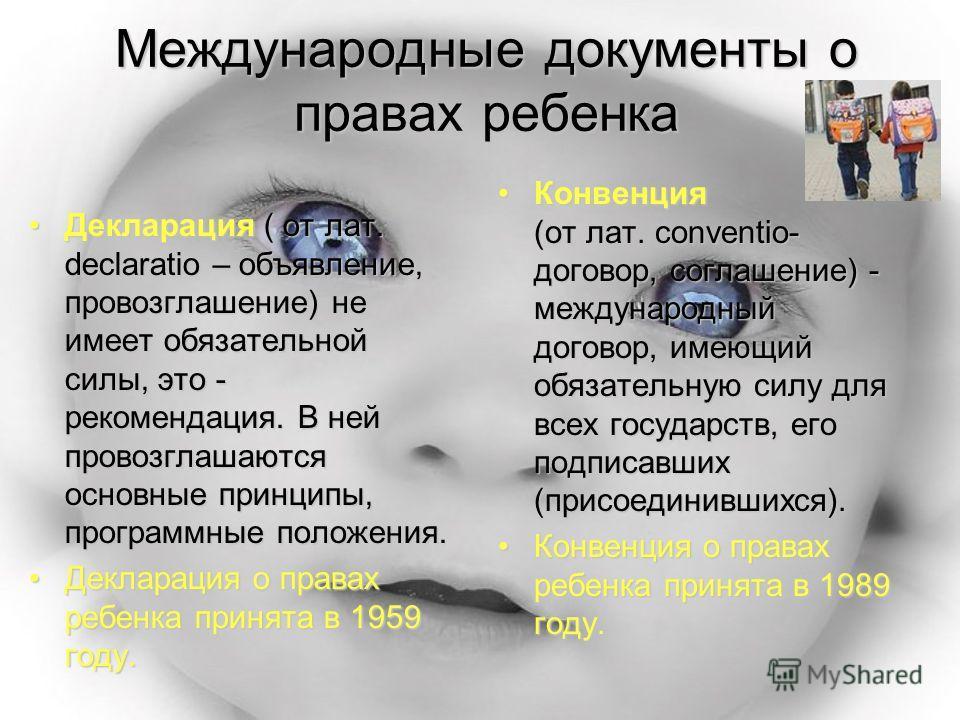 Международные документы о правах ребенка Декларация ( от лат. declaratio – объявление, провозглашение) не имеет обязательной силы, это - рекомендация. В ней провозглашаются основные принципы, программные положения.Декларация ( от лат. declaratio – об