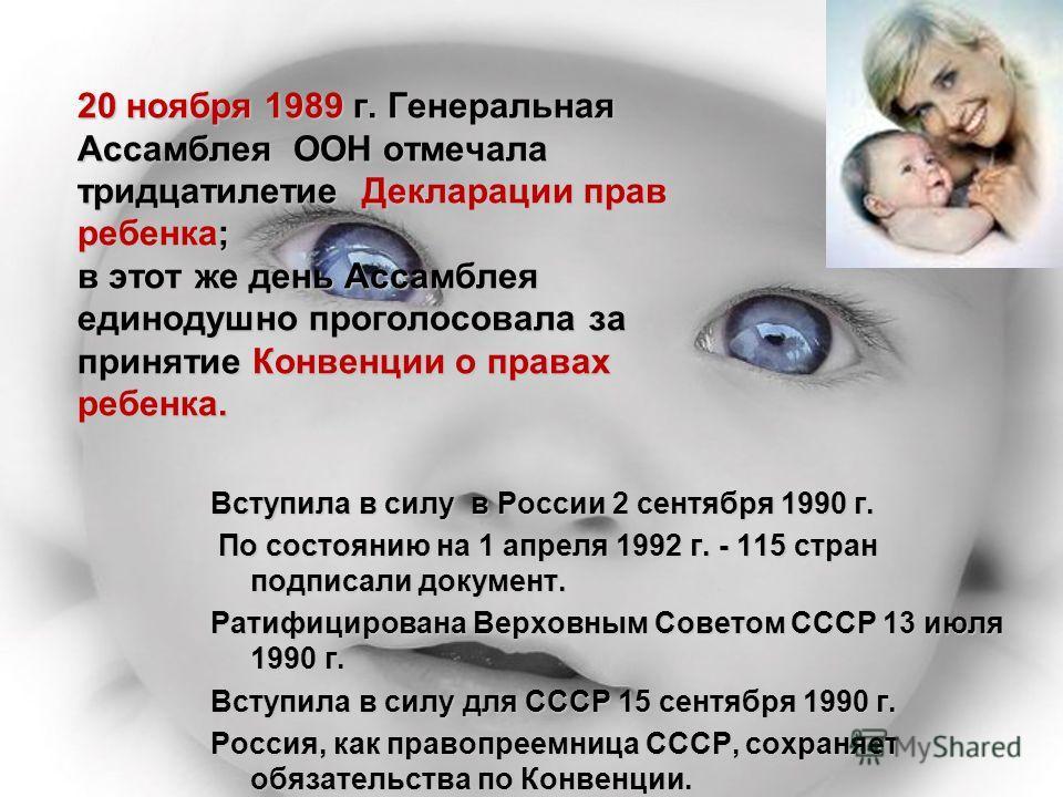 20 ноября 1989 г. Генеральная Ассамблея ООН отмечала тридцатилетие Декларации прав ребенка; в этот же день Ассамблея единодушно проголосовала за принятие Конвенции о правах ребенка. Вступила в силу в России 2 сентября 1990 г. По состоянию на 1 апреля
