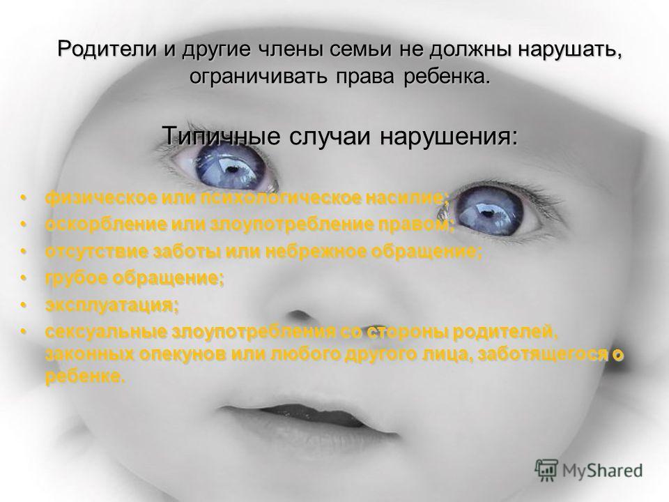Родители и другие члены семьи не должны нарушать, ограничивать права ребенка. Типичные случаи нарушения: физическое или психологическое насилие;физическое или психологическое насилие; оскорбление или злоупотребление правом;оскорбление или злоупотребл