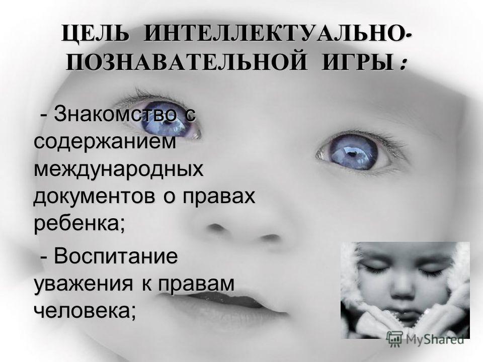 ЦЕЛЬ ИНТЕЛЛЕКТУАЛЬНО - ПОЗНАВАТЕЛЬНОЙ ИГРЫ : ЦЕЛЬ ИНТЕЛЛЕКТУАЛЬНО - ПОЗНАВАТЕЛЬНОЙ ИГРЫ : - Знакомство с содержанием международных документов о правах ребенка; - Воспитание уважения к правам человека;