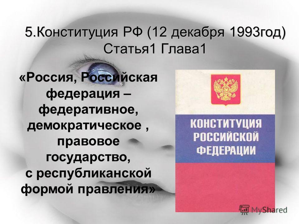 5.Конституция РФ (12 декабря 1993год) Статья1 Глава1 «Россия, Российская федерация – федеративное, демократическое, правовое государство, с республиканской формой правления»
