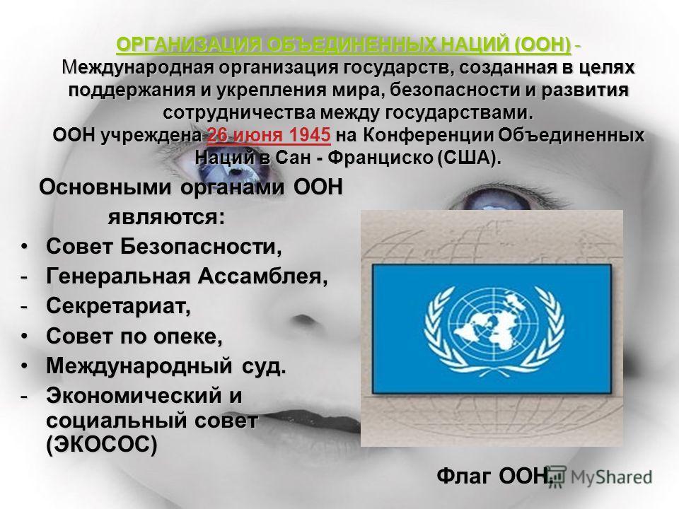 ОРГАНИЗАЦИЯ ОБЪЕДИНЕННЫХ НАЦИЙ (ООН) - Международная организация государств, созданная в целях поддержания и укрепления мира, безопасности и развития сотрудничества между государствами. ООН учреждена 26 июня 1945 на Конференции Объединенных Наций в С
