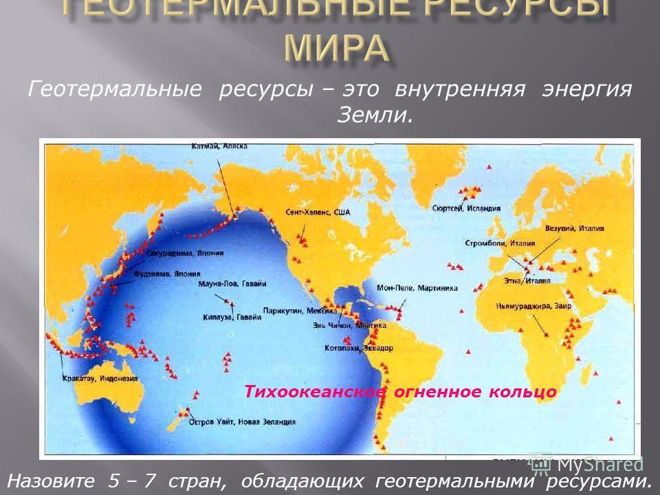 Назовите 5 – 7 стран, обладающих геотермальными ресурсами. Геотермальные ресурсы – это внутренняя энергия Земли. Тихоокеанское огненное кольцо