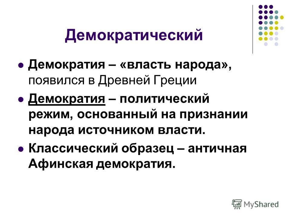 Демократический Демократия – «власть народа», появился в Древней Греции Демократия – политический режим, основанный на признании народа источником власти. Классический образец – античная Афинская демократия.