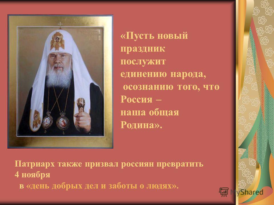 «Пусть новый праздник послужит единению народа, осознанию того, что Россия – наша общая Родина». Патриарх также призвал россиян превратить 4 ноября в «день добрых дел и заботы о людях».