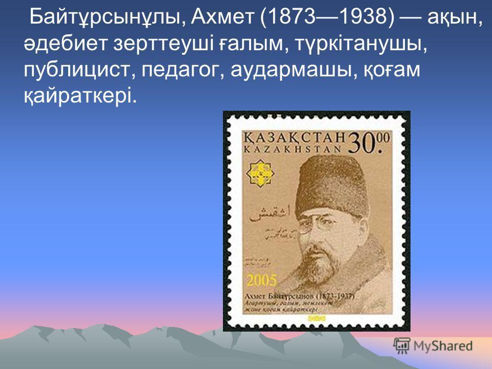 Байтұрсынұлы, Ахмет (18731938) ақын, әдебиет зерттеуші ғалым, түркітанушы, публицист, педагог, аудармашы, қоғам қайраткері.