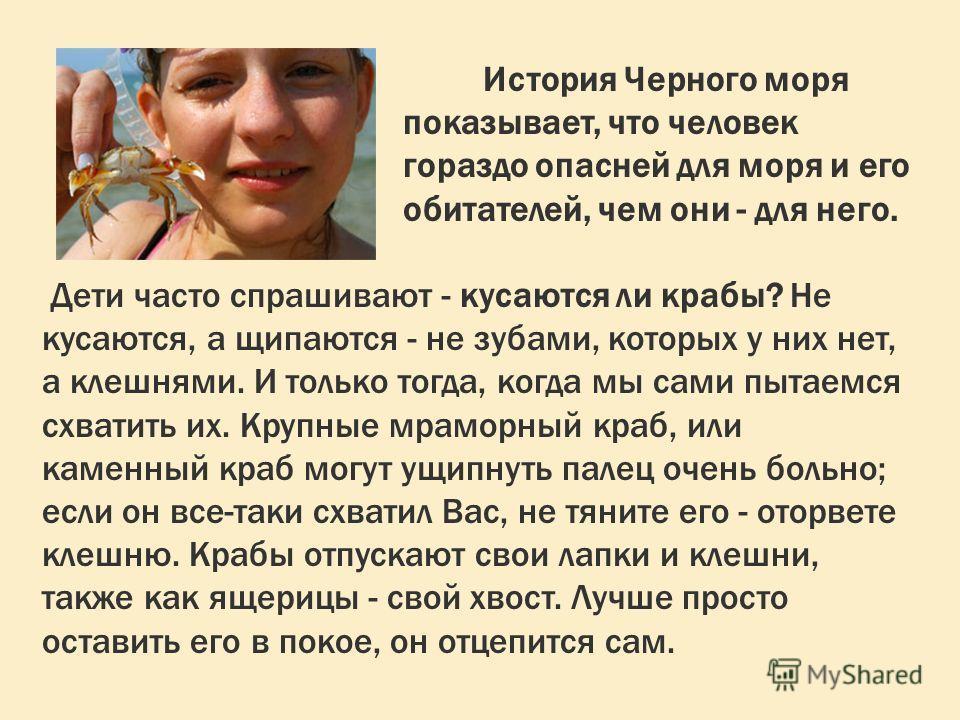 История Черного моря показывает, что человек гораздо опасней для моря и его обитателей, чем они - для него. Дети часто спрашивают - кусаются ли крабы? Не кусаются, а щипаются - не зубами, которых у них нет, а клешнями. И только тогда, когда мы сами п