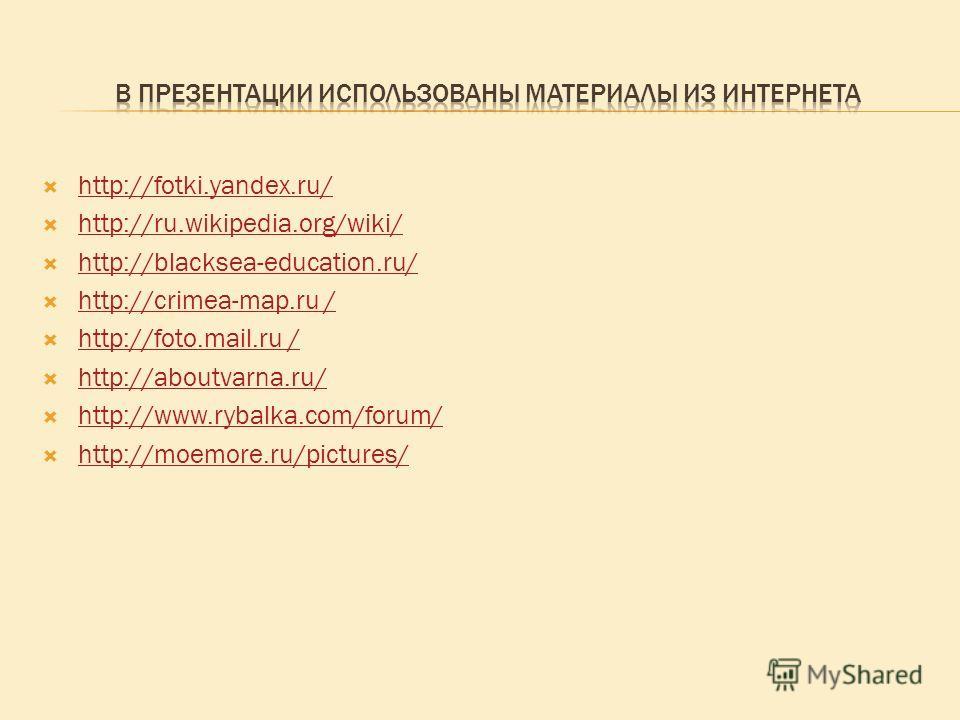 http://fotki.yandex.ru/ http://ru.wikipedia.org/wiki/ http://blacksea-education.ru/ http://crimea-map.ru / http://crimea-map.ru / http://foto.mail.ru / http://foto.mail.ru / http://aboutvarna.ru/ http://www.rybalka.com/forum/ http://moemore.ru/pictur