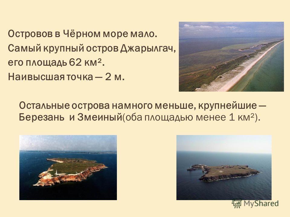 Островов в Чёрном море мало. Самый крупный остров Джарылгач, его площадь 62 км². Наивысшая точка 2 м. Остальные острова намного меньше, крупнейшие Березань и Змеиный(оба площадью менее 1 км²).