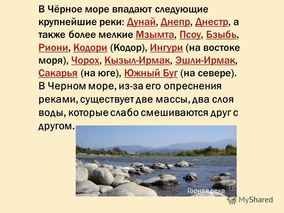 В Чёрное море впадают следующие крупнейшие реки: Дунай, Днепр, Днестр, а также более мелкие Мзымта, Псоу, Бзыбь, Риони, Кодори (Кодор), Ингури (на востоке моря), Чорох, Кызыл-Ирмак, Эшли-Ирмак, Сакарья (на юге), Южный Буг (на севере).ДунайДнепрДнестр