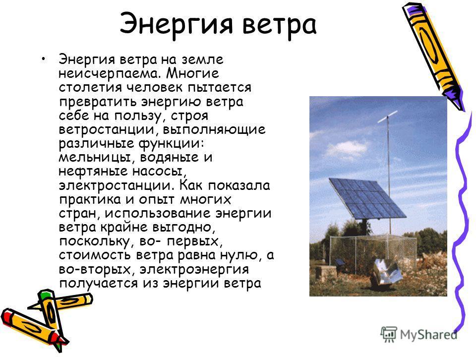 Энергия ветра Энергия ветра на земле неисчерпаема. Многие столетия человек пытается превратить энергию ветра себе на пользу, строя ветростанции, выполняющие различные функции: мельницы, водяные и нефтяные насосы, электростанции. Как показала практика