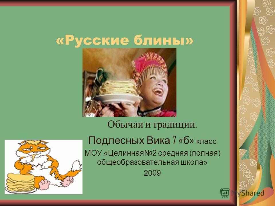 «Русские блины» Обычаи и традиции. Подлесных Вика 7 « б » класс МОУ «Целинная2 средняя (полная) общеобразовательная школа» 2009