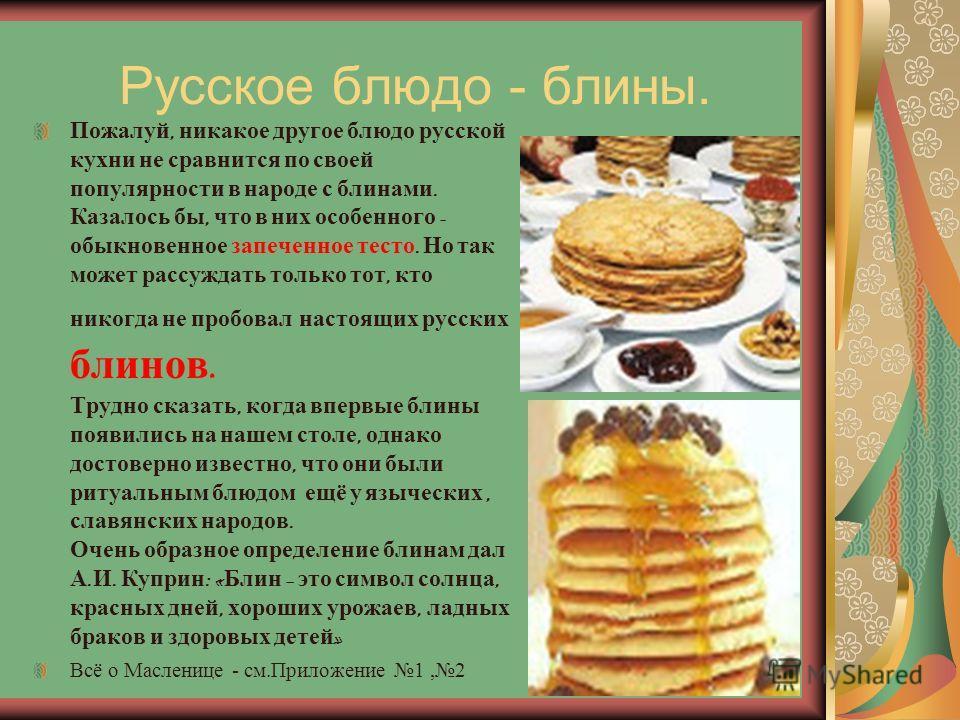 Русское блюдо - блины. Пожалуй, никакое другое блюдо русской кухни не сравнится по своей популярности в народе с блинами. Казалось бы, что в них особенного - обыкновенное запеченное тесто. Но так может рассуждать только тот, кто никогда не пробовал н