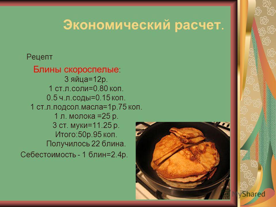 Экономический расчет. Рецепт Блины скороспелые : 3 яйца=12р. 1 ст.л.соли=0.80 коп. 0.5 ч.л.соды=0.15 коп. 1 ст.л.подсол.масла=1р.75 коп. 1 л. молока =25 р. 3 ст. муки=11.25 р. Итого:50р.95 коп. Получилось 22 блина. Себестоимость - 1 блин=2.4р.