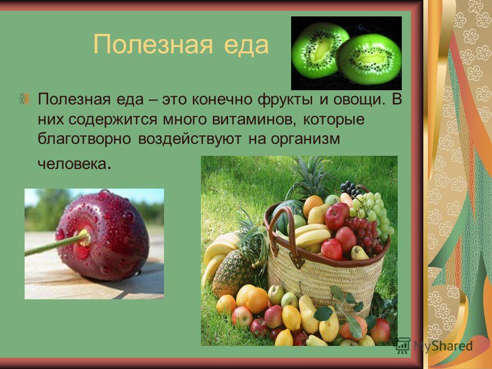 Полезная еда Полезная еда – это конечно фрукты и овощи. В них содержится много витаминов, которые благотворно воздействуют на организм человека.