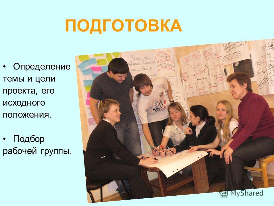 ПОДГОТОВКА Определение темы и цели проекта, его исходного положения. Подбор рабочей группы.