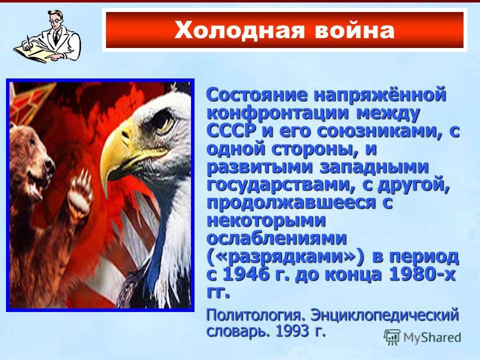Состояние напряжённой конфронтации между СССР и его союзниками, с одной стороны, и развитыми западными государствами, с другой, продолжавшееся с некоторыми ослаблениями («разрядками») в период с 1946 г. до конца 1980-х гг. Состояние напряжённой конфр