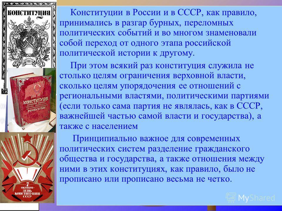 Конституции в России и в СССР, как правило, принимались в разгар бурных, переломных политических событий и во многом знаменовали собой переход от одного этапа российской политической истории к другому. При этом всякий раз конституция служила не столь
