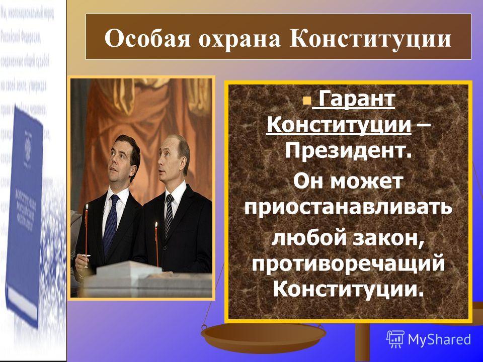 Гарант Конституции – Президент. Он может приостанавливать любой закон, противоречащий Конституции. Особая охрана Конституции