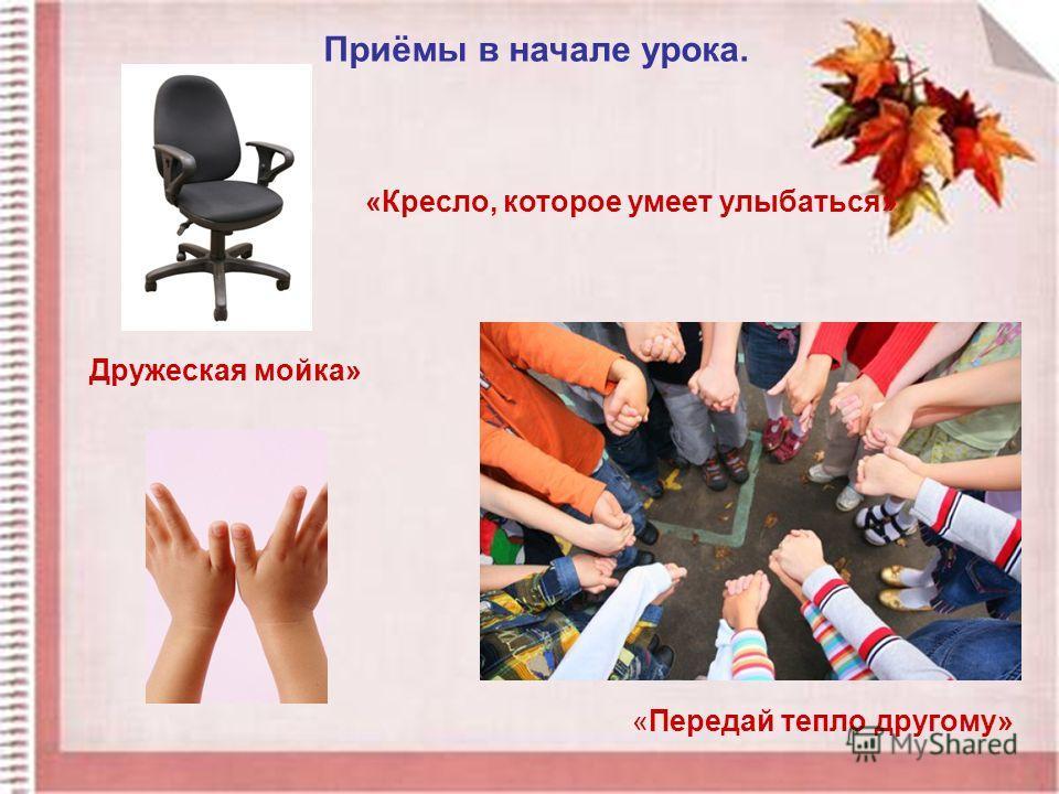 Приёмы в начале урока. «Передай тепло другому» «Кресло, которое умеет улыбаться» Дружеская мойка»