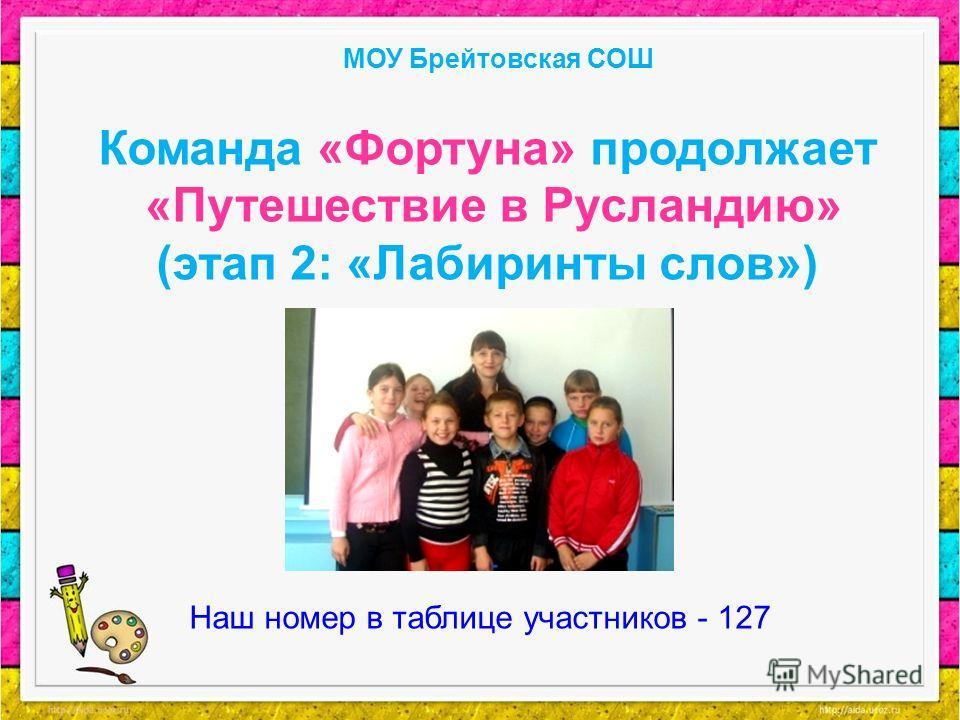 Команда «Фортуна» продолжает «Путешествие в Русландию» (этап 2: «Лабиринты слов») МОУ Брейтовская СОШ Наш номер в таблице участников - 127