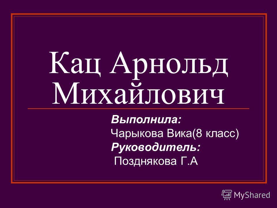 Кац Арнольд Михайлович Выполнила: Чарыкова Вика(8 класс) Руководитель: Позднякова Г.А