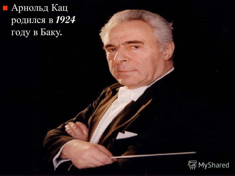 Арнольд Кац родился в 1924 году в Баку.