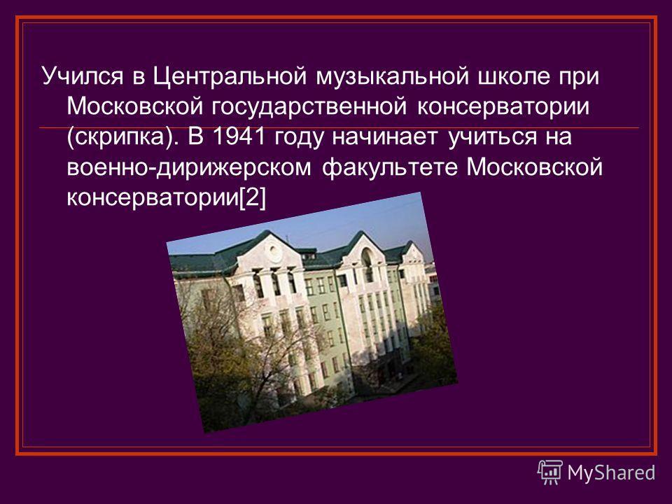 Учился в Центральной музыкальной школе при Московской государственной консерватории (скрипка). В 1941 году начинает учиться на военно-дирижерском факультете Московской консерватории[2]