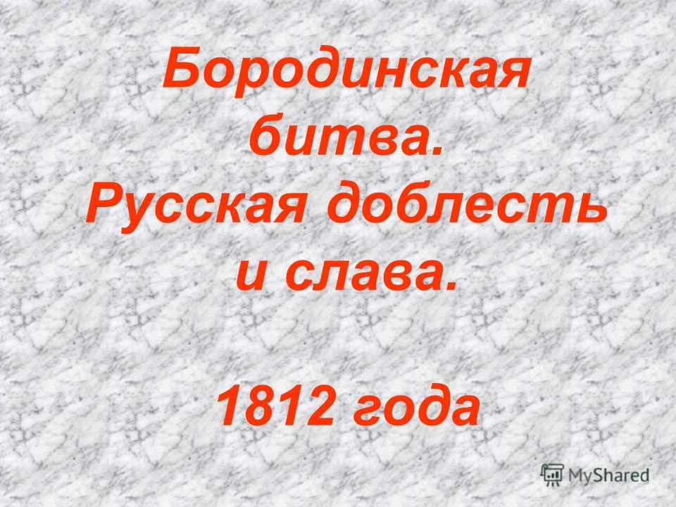 Бородинская битва. Русская доблесть и слава. 1812 года