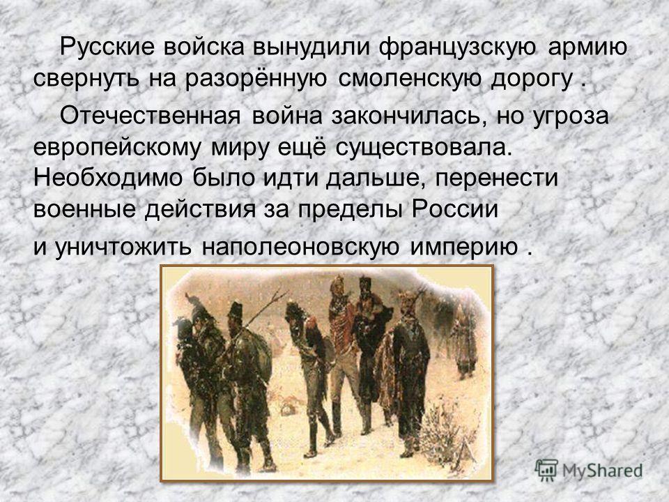 Русские войска вынудили французскую армию свернуть на разорённую смоленскую дорогу. Отечественная война закончилась, но угроза европейскому миру ещё существовала. Необходимо было идти дальше, перенести военные действия за пределы России и уничтожить