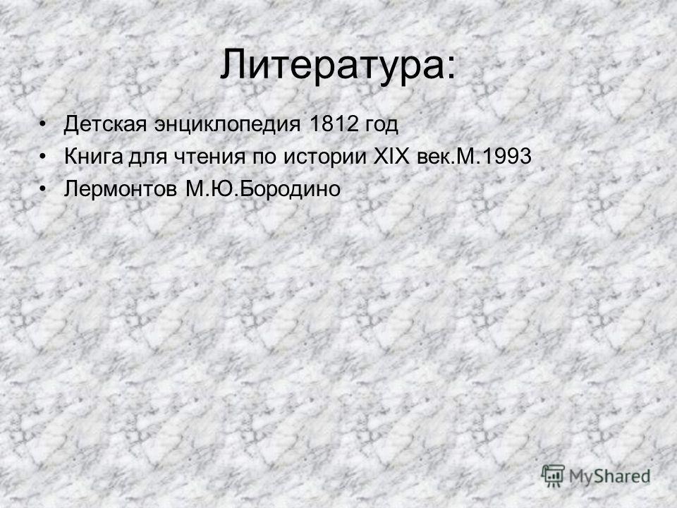 Литература: Детская энциклопедия 1812 год Книга для чтения по истории XIX век.М.1993 Лермонтов М.Ю.Бородино